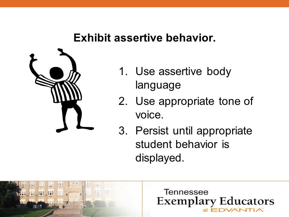 Exhibit assertive behavior. 1.Use assertive body language 2.Use appropriate tone of voice.