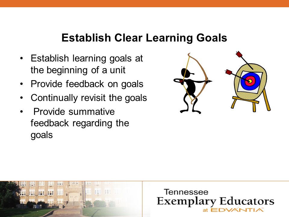 Establish Clear Learning Goals Establish learning goals at the beginning of a unit Provide feedback on goals Continually revisit the goals Provide summative feedback regarding the goals