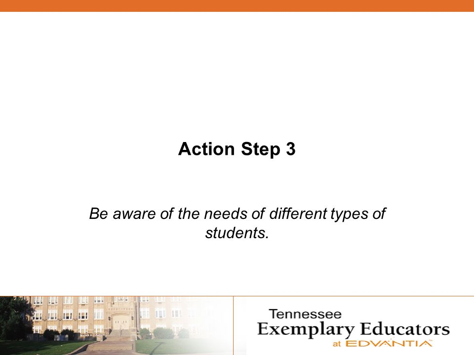 Action Step 3 Be aware of the needs of different types of students.