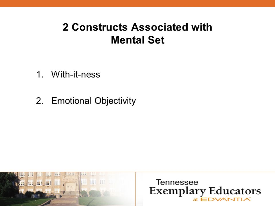2 Constructs Associated with Mental Set 1. With-it-ness 2. Emotional Objectivity
