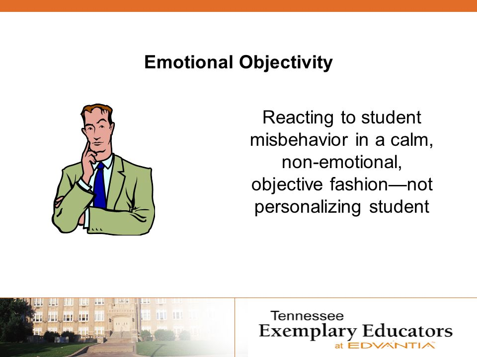 Emotional Objectivity Reacting to student misbehavior in a calm, non-emotional, objective fashionnot personalizing student