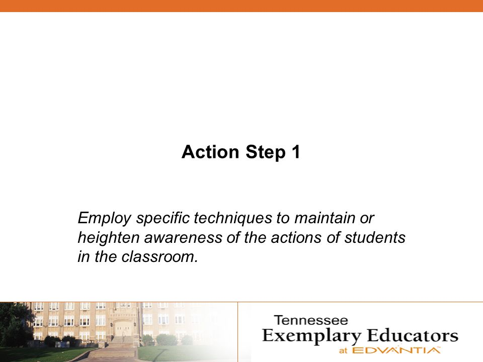 Action Step 1 Employ specific techniques to maintain or heighten awareness of the actions of students in the classroom.