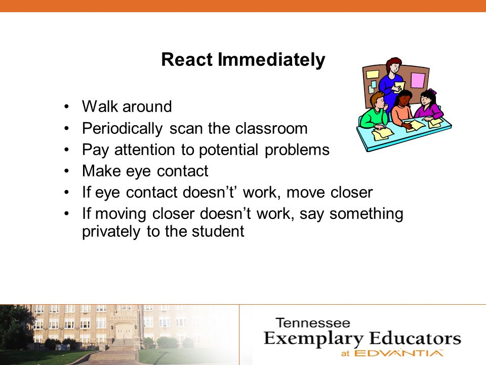 React Immediately Walk around Periodically scan the classroom Pay attention to potential problems Make eye contact If eye contact doesnt work, move closer If moving closer doesnt work, say something privately to the student