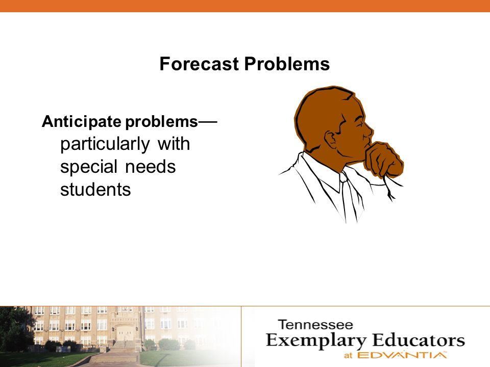 Forecast Problems Anticipate problems particularly with special needs students