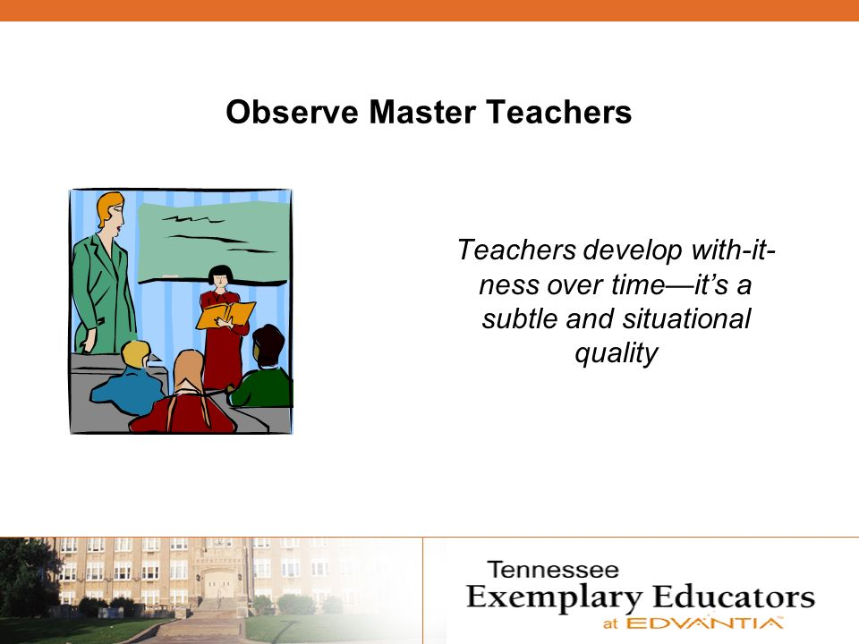 Observe Master Teachers Teachers develop with-it- ness over timeits a subtle and situational quality