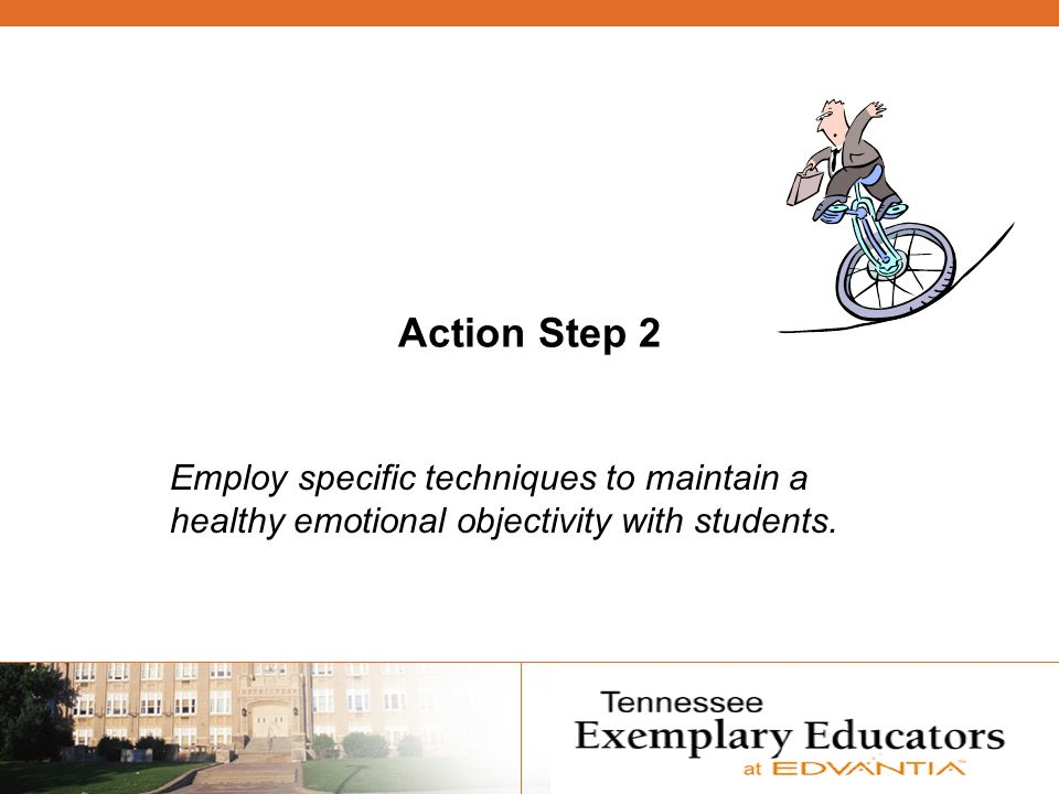 Action Step 2 Employ specific techniques to maintain a healthy emotional objectivity with students.