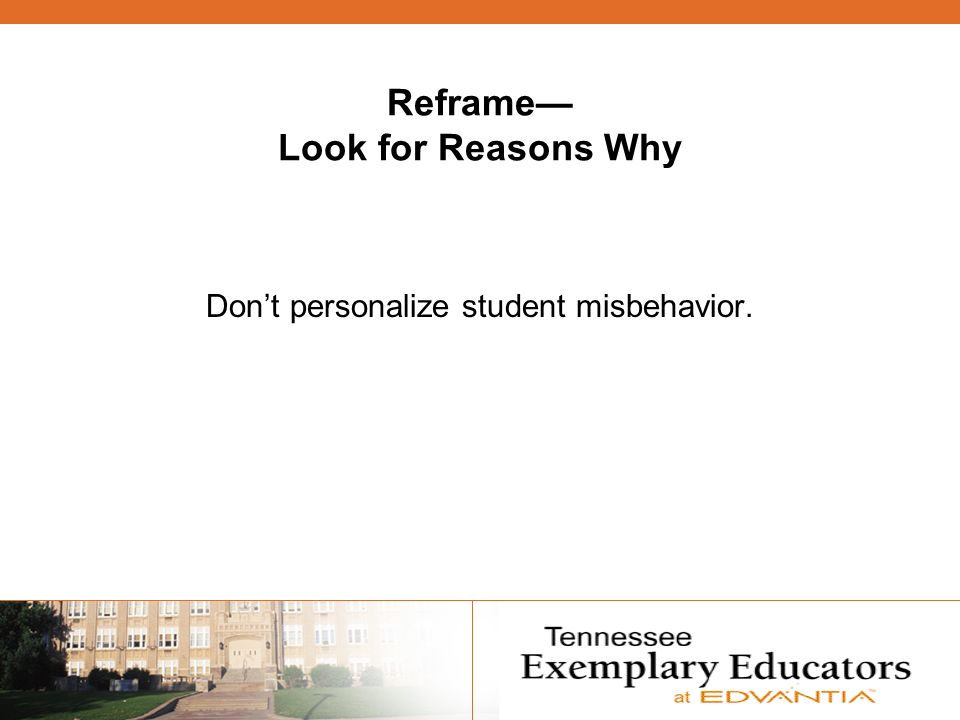 Reframe Look for Reasons Why Dont personalize student misbehavior.