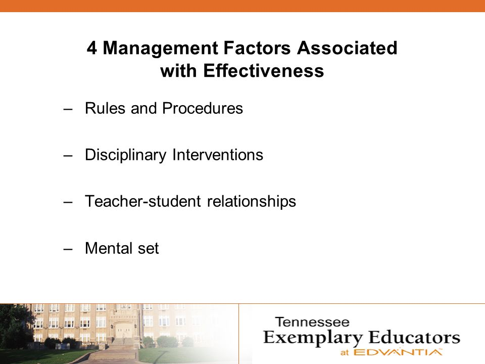 4 Management Factors Associated with Effectiveness –Rules and Procedures –Disciplinary Interventions –Teacher-student relationships –Mental set