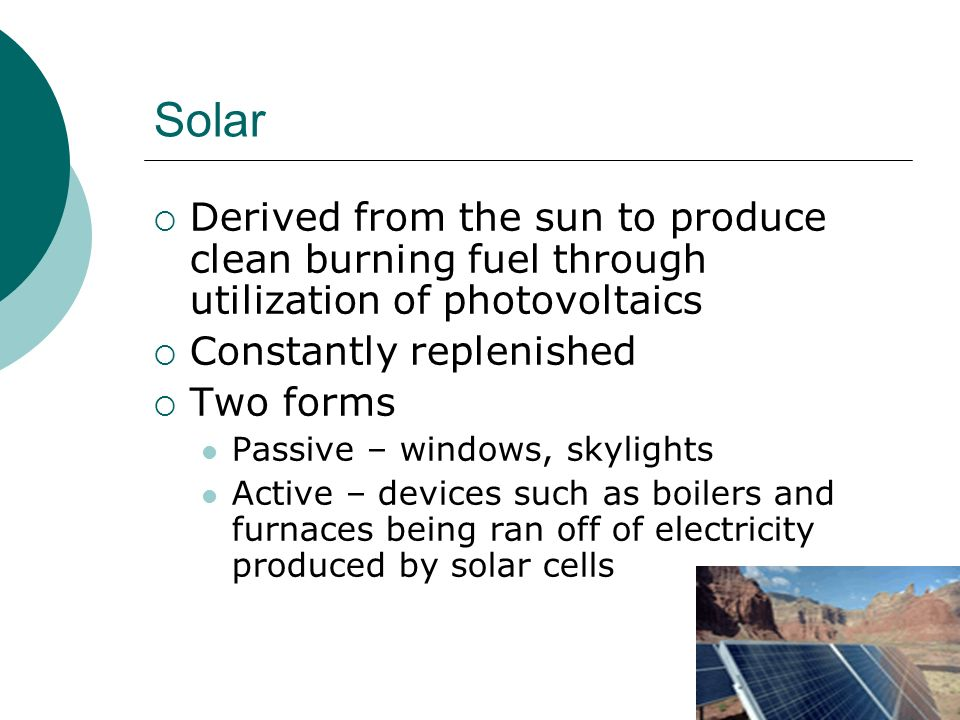 Solar Derived from the sun to produce clean burning fuel through utilization of photovoltaics Constantly replenished Two forms Passive – windows, skylights Active – devices such as boilers and furnaces being ran off of electricity produced by solar cells