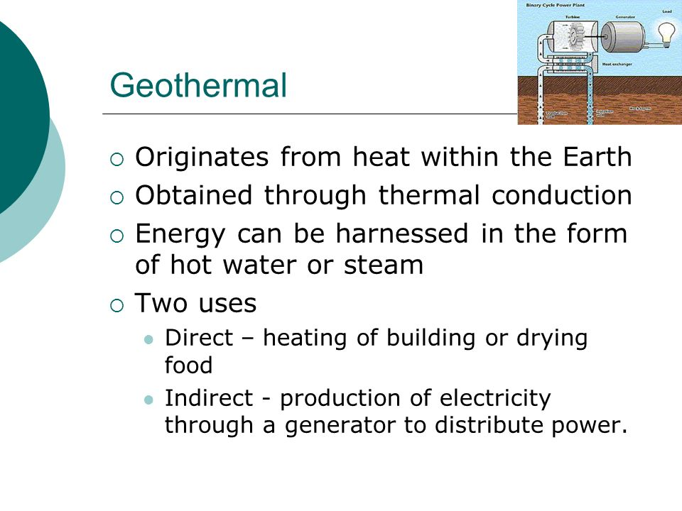 Geothermal Originates from heat within the Earth Obtained through thermal conduction Energy can be harnessed in the form of hot water or steam Two uses Direct – heating of building or drying food Indirect - production of electricity through a generator to distribute power.