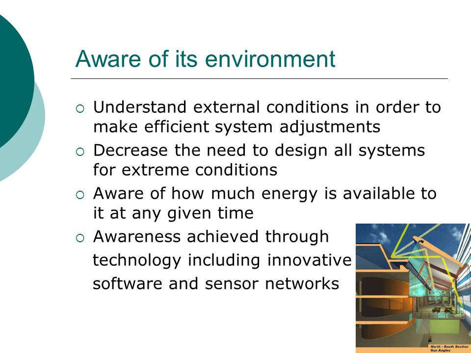 Aware of its environment Understand external conditions in order to make efficient system adjustments Decrease the need to design all systems for extreme conditions Aware of how much energy is available to it at any given time Awareness achieved through technology including innovative software and sensor networks