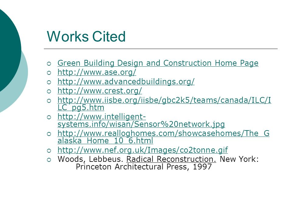 Works Cited Green Building Design and Construction Home Page http://www.ase.org/ http://www.advancedbuildings.org/ http://www.crest.org/ http://www.iisbe.org/iisbe/gbc2k5/teams/canada/ILC/I LC_pg5.htm http://www.iisbe.org/iisbe/gbc2k5/teams/canada/ILC/I LC_pg5.htm http://www.intelligent- systems.info/wisan/Sensor%20network.jpg http://www.intelligent- systems.info/wisan/Sensor%20network.jpg http://www.realloghomes.com/showcasehomes/The_G alaska_Home_10_6.html http://www.realloghomes.com/showcasehomes/The_G alaska_Home_10_6.html http://www.nef.org.uk/Images/co2tonne.gif Woods, Lebbeus.