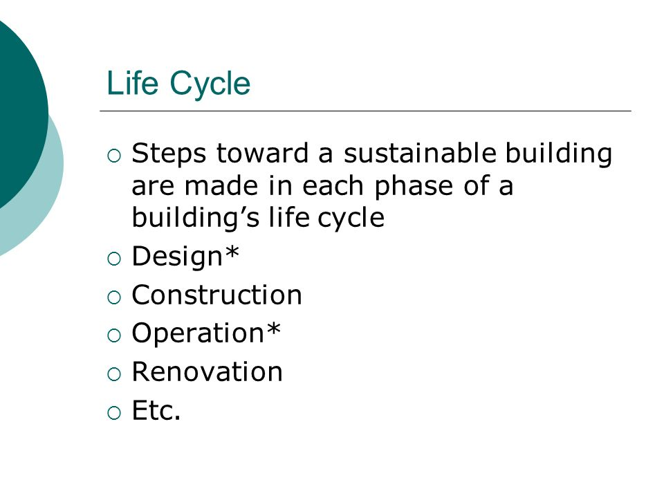 Life Cycle Steps toward a sustainable building are made in each phase of a buildings life cycle Design* Construction Operation* Renovation Etc.