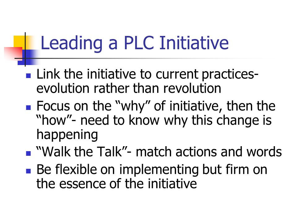 Leading a PLC Initiative Link the initiative to current practices- evolution rather than revolution Focus on the why of initiative, then the how- need to know why this change is happening Walk the Talk- match actions and words Be flexible on implementing but firm on the essence of the initiative