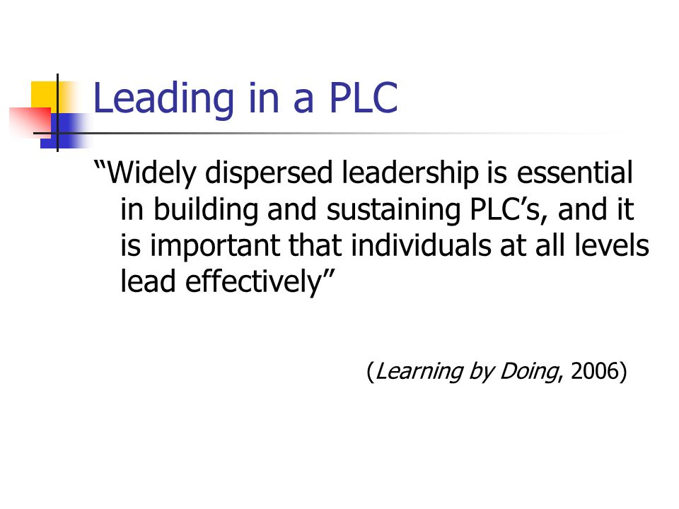 Leading in a PLC Widely dispersed leadership is essential in building and sustaining PLCs, and it is important that individuals at all levels lead effectively (Learning by Doing, 2006)