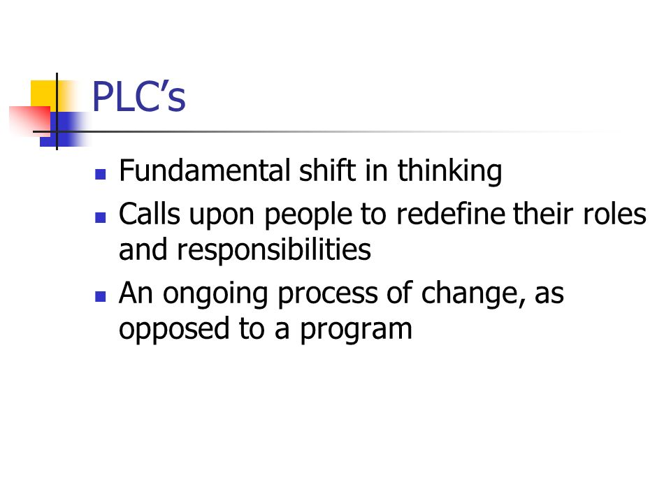 PLCs Fundamental shift in thinking Calls upon people to redefine their roles and responsibilities An ongoing process of change, as opposed to a program