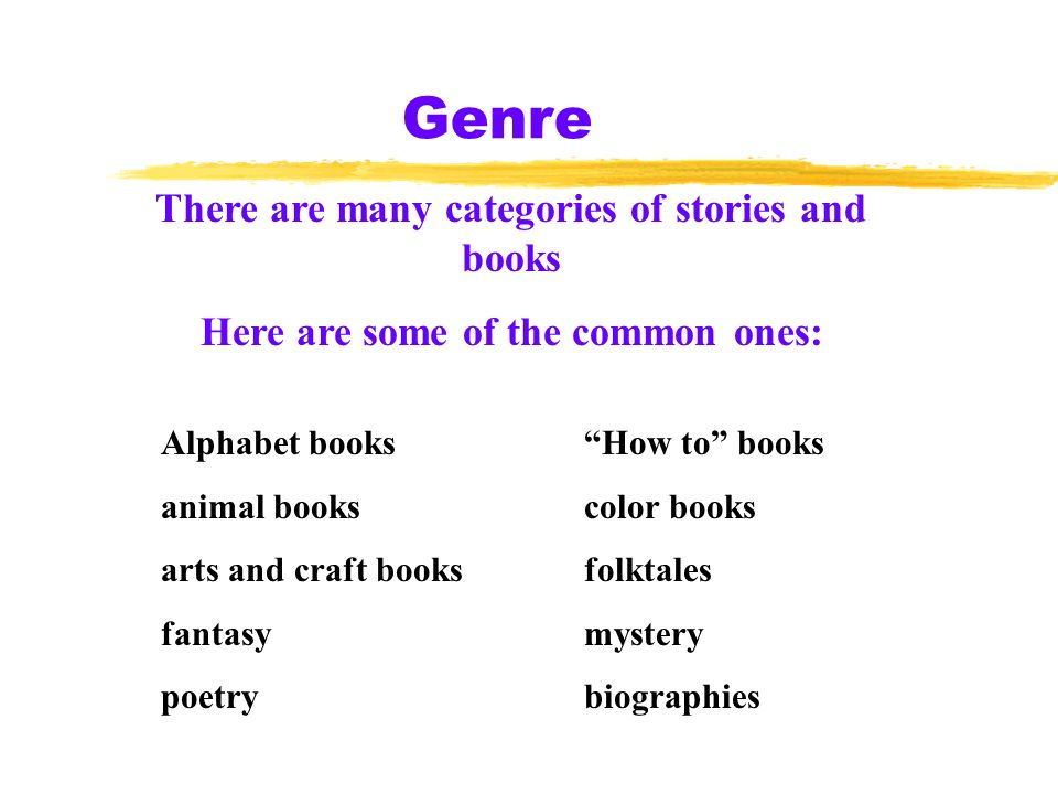 Genre There are many categories of stories and books Here are some of the common ones: Alphabet books How to books animal bookscolor books arts and craft booksfolktales fantasymystery poetry biographies