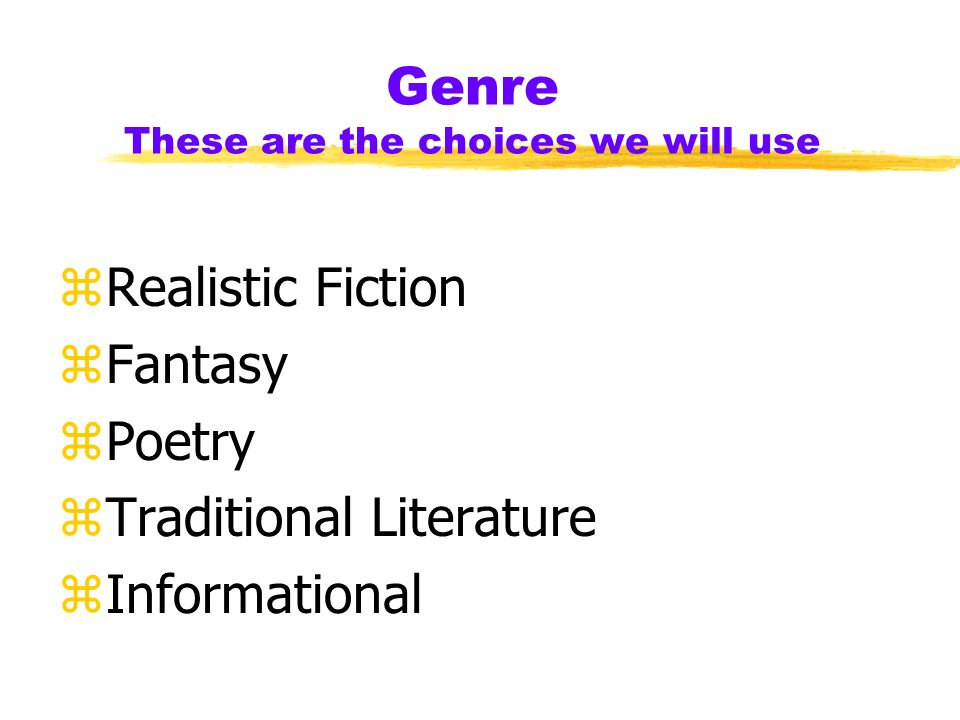 Genre These are the choices we will use zRealistic Fiction zFantasy zPoetry zTraditional Literature zInformational