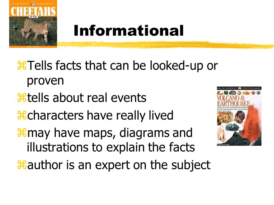 Informational zTells facts that can be looked-up or proven ztells about real events zcharacters have really lived zmay have maps, diagrams and illustrations to explain the facts zauthor is an expert on the subject