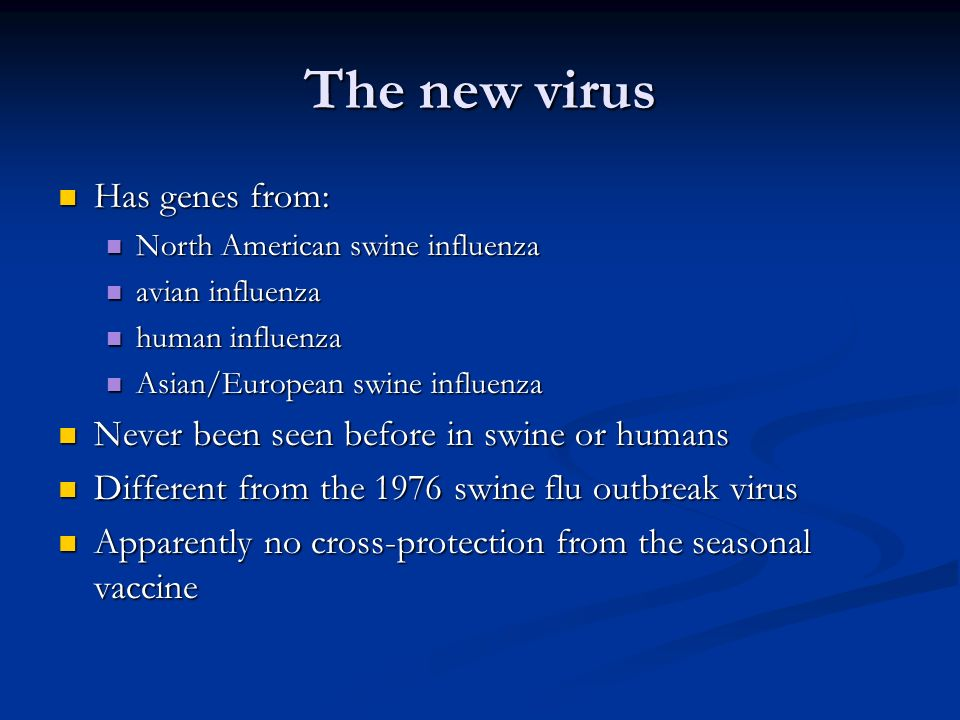 The new virus Has genes from: Has genes from: North American swine influenza North American swine influenza avian influenza avian influenza human influenza human influenza Asian/European swine influenza Asian/European swine influenza Never been seen before in swine or humans Never been seen before in swine or humans Different from the 1976 swine flu outbreak virus Different from the 1976 swine flu outbreak virus Apparently no cross-protection from the seasonal vaccine Apparently no cross-protection from the seasonal vaccine