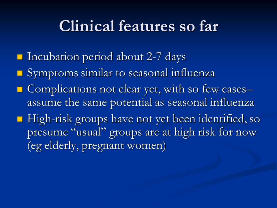 Clinical features so far Incubation period about 2-7 days Incubation period about 2-7 days Symptoms similar to seasonal influenza Symptoms similar to seasonal influenza Complications not clear yet, with so few cases– assume the same potential as seasonal influenza Complications not clear yet, with so few cases– assume the same potential as seasonal influenza High-risk groups have not yet been identified, so presume usual groups are at high risk for now (eg elderly, pregnant women) High-risk groups have not yet been identified, so presume usual groups are at high risk for now (eg elderly, pregnant women)