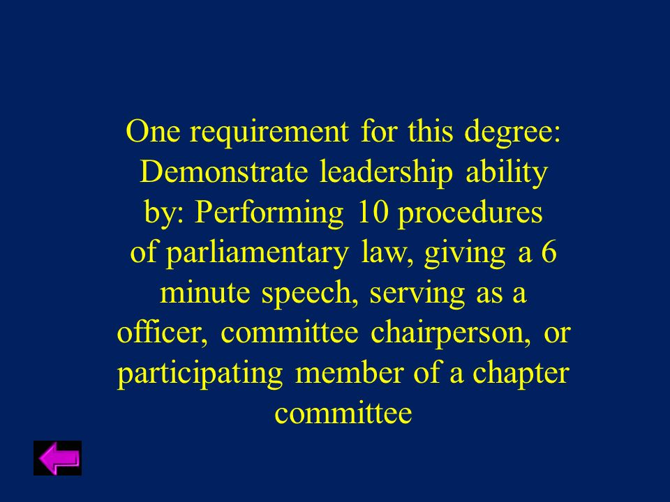 One requirement for this degree: Demonstrate leadership ability by: Performing 10 procedures of parliamentary law, giving a 6 minute speech, serving as a officer, committee chairperson, or participating member of a chapter committee