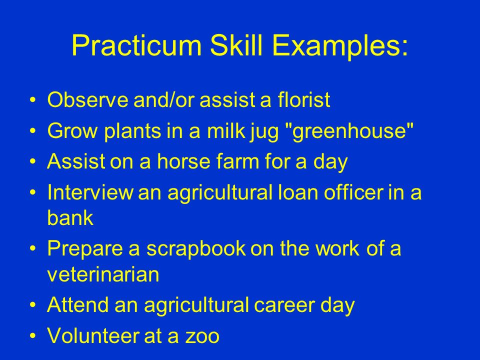 Practicum Skill Examples: Develop a marketing plan for an agricultural commodity Write a series of newspaper articles about the environment Design a land use plan for your school district Develop a landscape design for a community facility Design an advertising campaign for an agribusiness Attend a county or state conservation camp