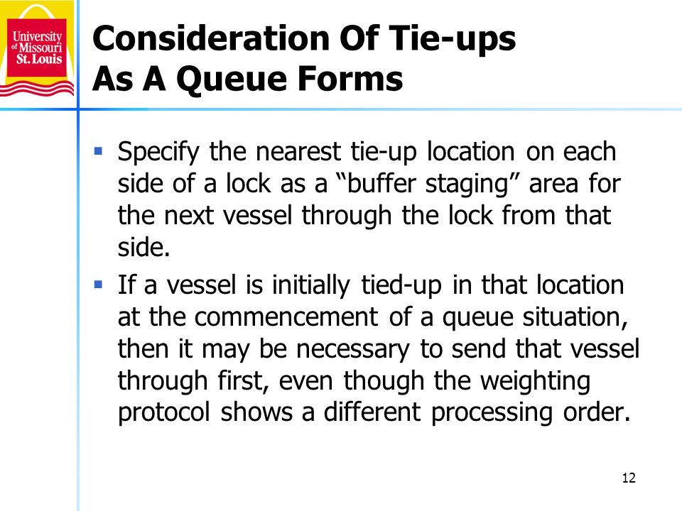 12 Consideration Of Tie-ups As A Queue Forms Specify the nearest tie-up location on each side of a lock as a buffer staging area for the next vessel through the lock from that side.