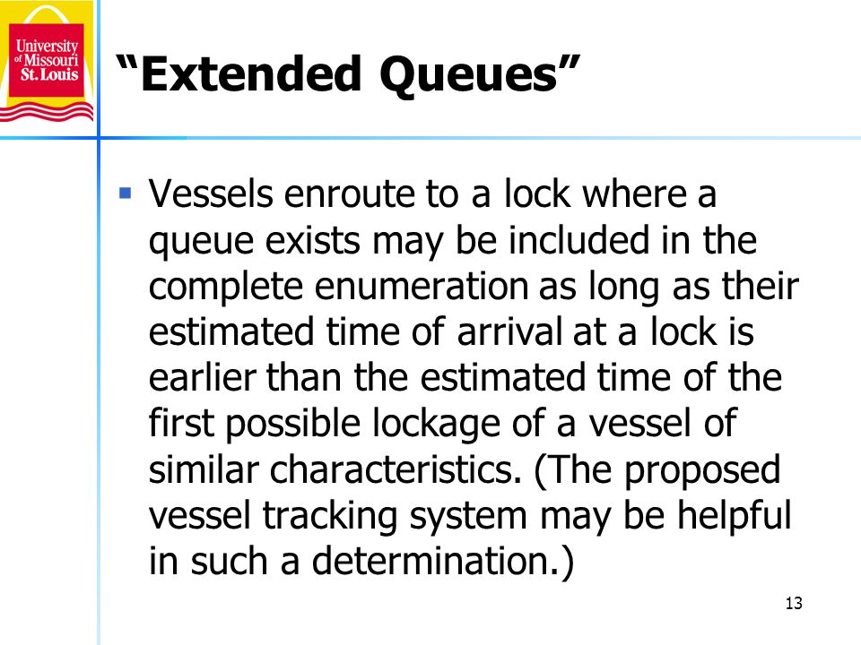 13 Extended Queues Vessels enroute to a lock where a queue exists may be included in the complete enumeration as long as their estimated time of arrival at a lock is earlier than the estimated time of the first possible lockage of a vessel of similar characteristics.