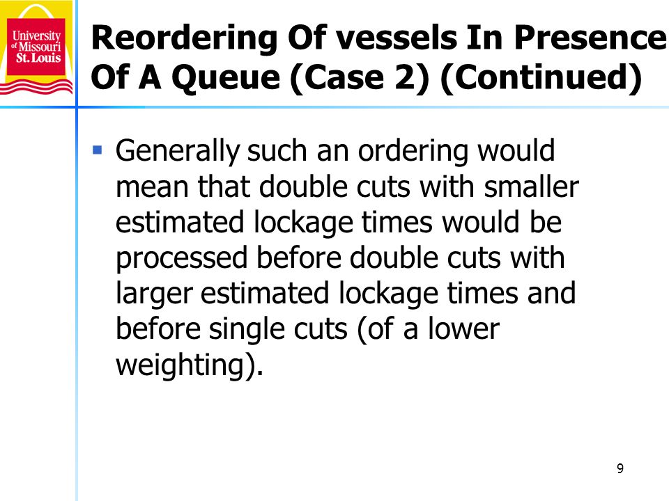 9 Reordering Of vessels In Presence Of A Queue (Case 2) (Continued) Generally such an ordering would mean that double cuts with smaller estimated lockage times would be processed before double cuts with larger estimated lockage times and before single cuts (of a lower weighting).
