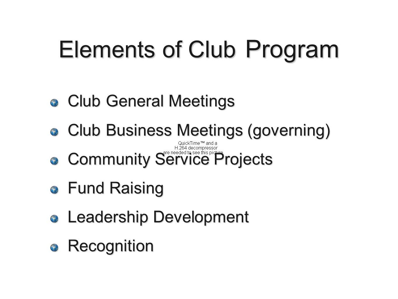 Elements of Club Program Club General Meetings Club Business Meetings (governing) Community Service Projects Fund Raising Leadership Development Recognition
