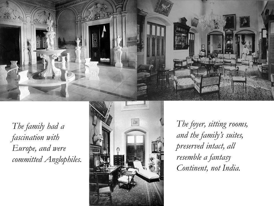 The foyer, sitting rooms, and the familys suites, preserved intact, all resemble a fantasy Continent, not India.