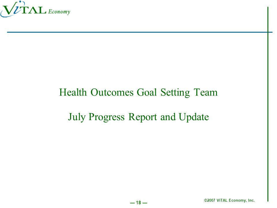 ©2007 ViTAL Economy, Inc. 18 Health Outcomes Goal Setting Team July Progress Report and Update