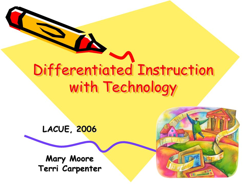 Differentiated Instruction with Technology LACUE, 2006 Mary Moore Terri Carpenter