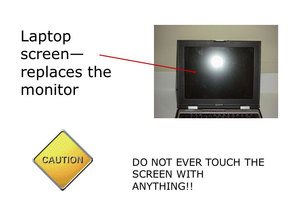 Laptop screen replaces the monitor DO NOT EVER TOUCH THE SCREEN WITH ANYTHING!!
