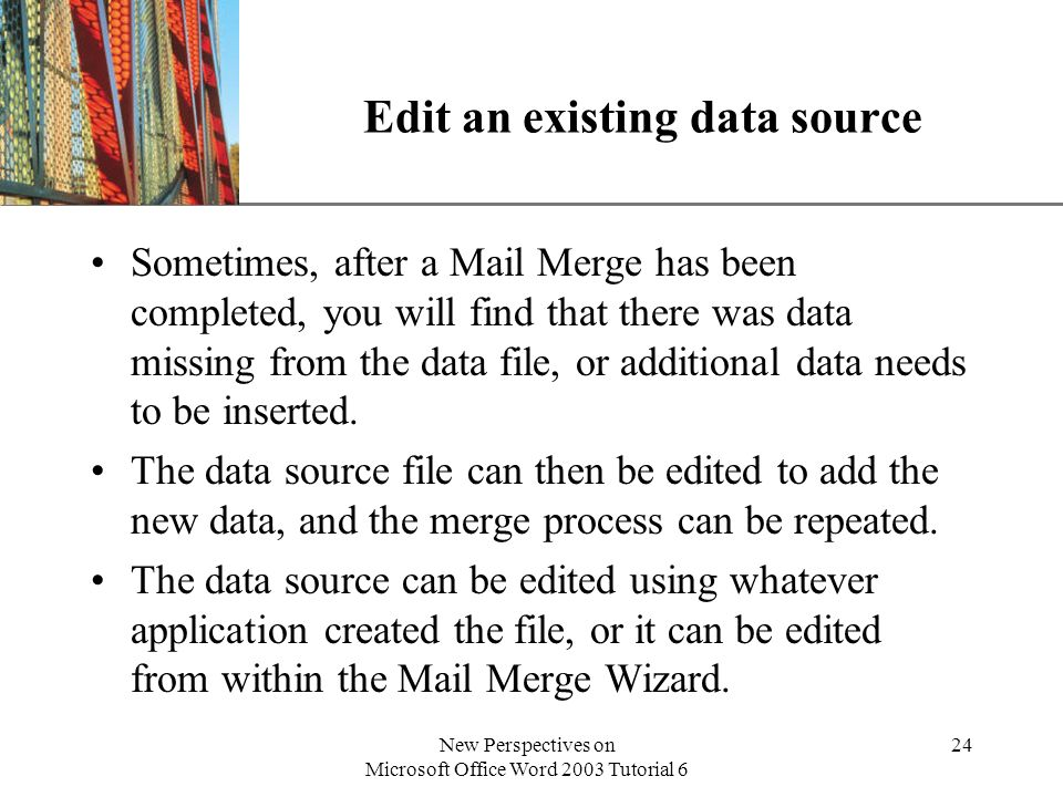 XP New Perspectives on Microsoft Office Word 2003 Tutorial 6 24 Edit an existing data source Sometimes, after a Mail Merge has been completed, you will find that there was data missing from the data file, or additional data needs to be inserted.
