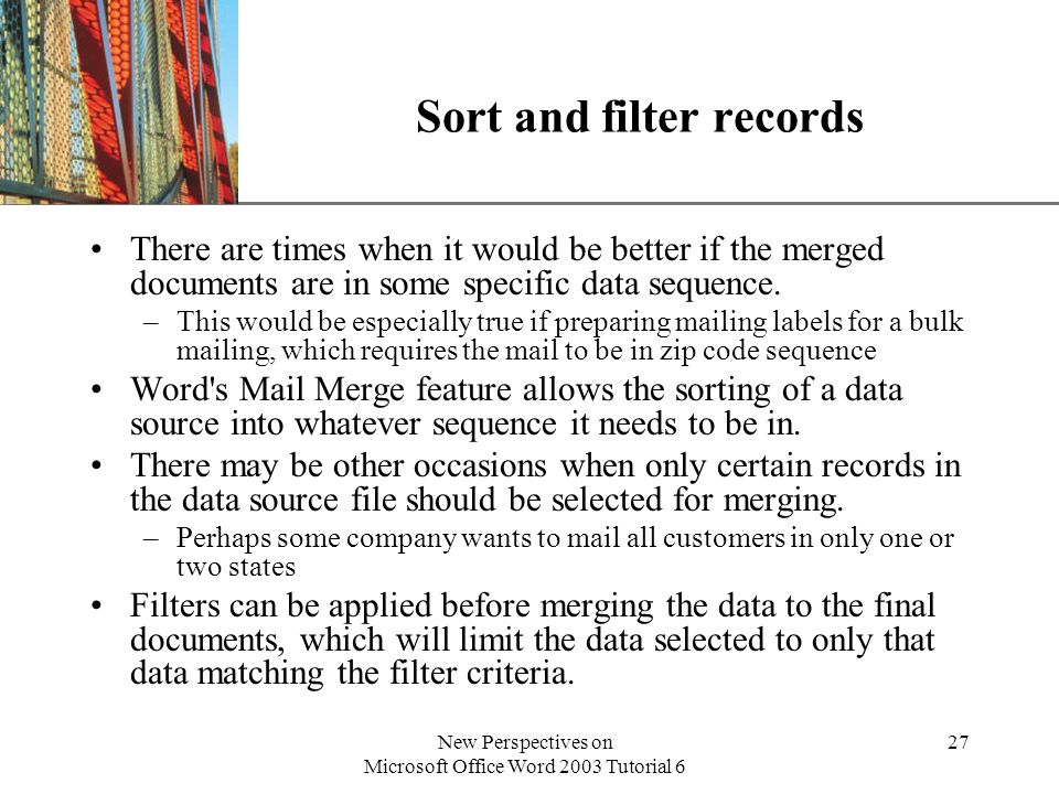 XP New Perspectives on Microsoft Office Word 2003 Tutorial 6 27 Sort and filter records There are times when it would be better if the merged documents are in some specific data sequence.