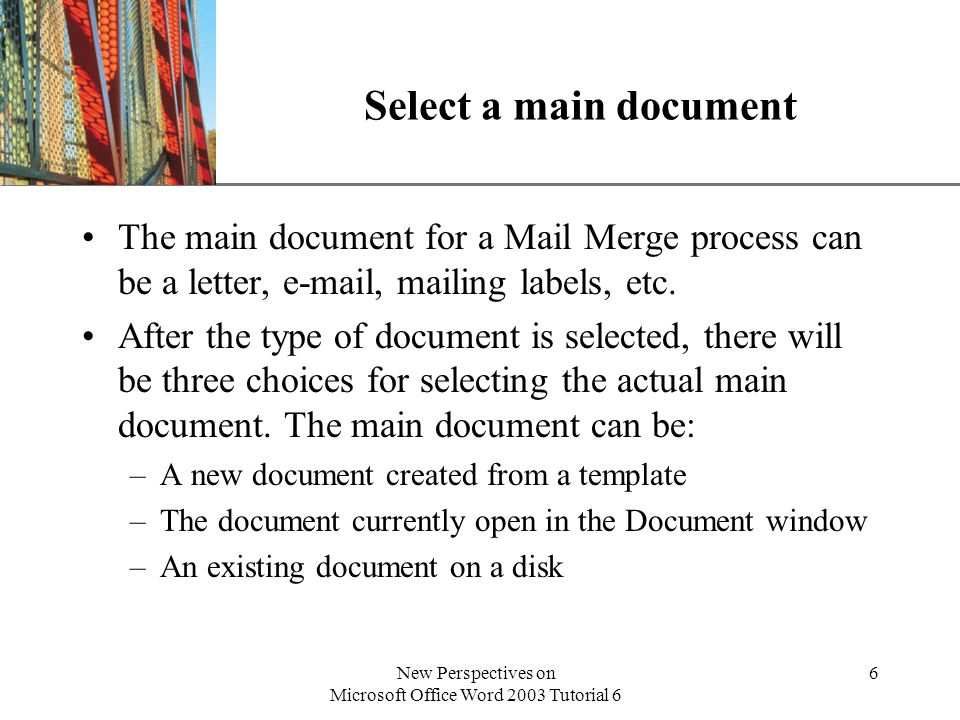 XP New Perspectives on Microsoft Office Word 2003 Tutorial 6 6 Select a main document The main document for a Mail Merge process can be a letter,  , mailing labels, etc.