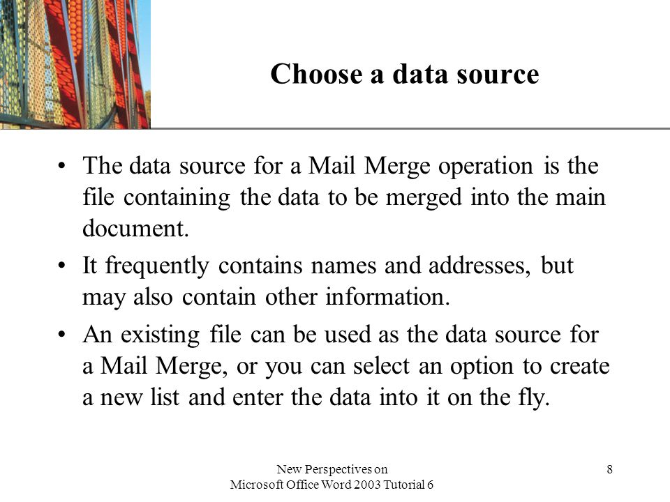 XP New Perspectives on Microsoft Office Word 2003 Tutorial 6 8 Choose a data source The data source for a Mail Merge operation is the file containing the data to be merged into the main document.