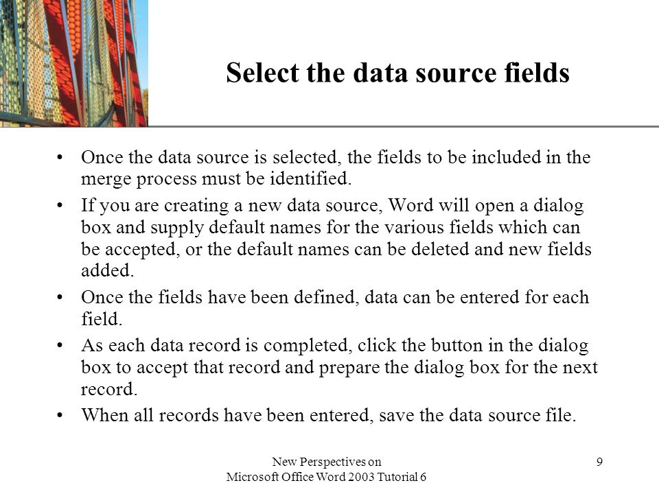 XP New Perspectives on Microsoft Office Word 2003 Tutorial 6 9 Select the data source fields Once the data source is selected, the fields to be included in the merge process must be identified.