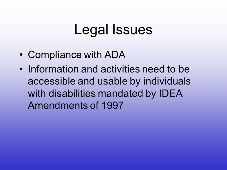 Legal Issues Compliance with ADA Information and activities need to be accessible and usable by individuals with disabilities mandated by IDEA Amendments of 1997