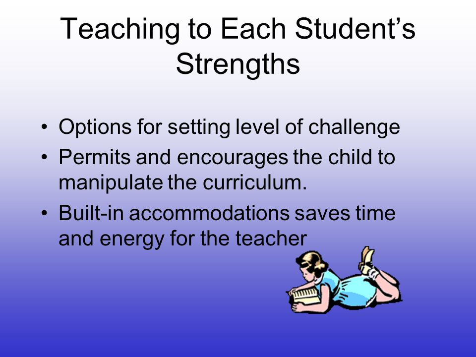 Teaching to Each Students Strengths Options for setting level of challenge Permits and encourages the child to manipulate the curriculum.