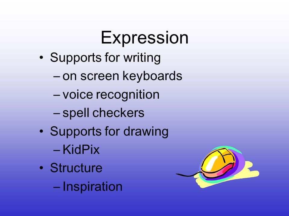 Expression Supports for writing –on screen keyboards –voice recognition –spell checkers Supports for drawing –KidPix Structure –Inspiration