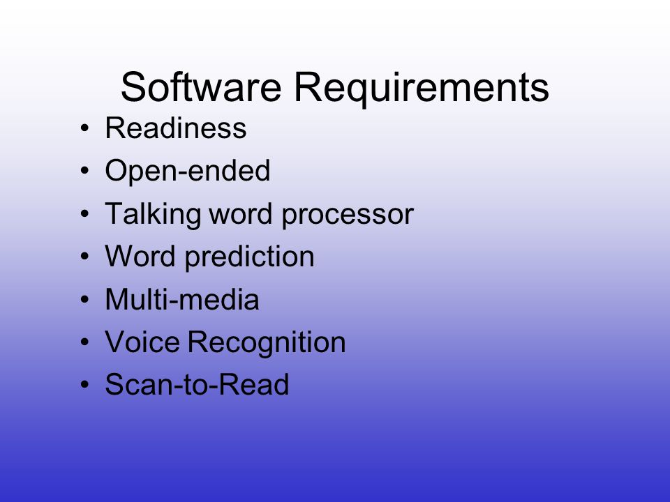 Software Requirements Readiness Open-ended Talking word processor Word prediction Multi-media Voice Recognition Scan-to-Read