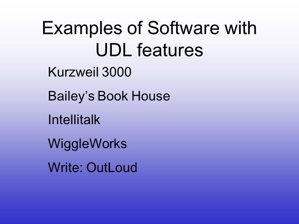 Examples of Software with UDL features Kurzweil 3000 Baileys Book House Intellitalk WiggleWorks Write: OutLoud