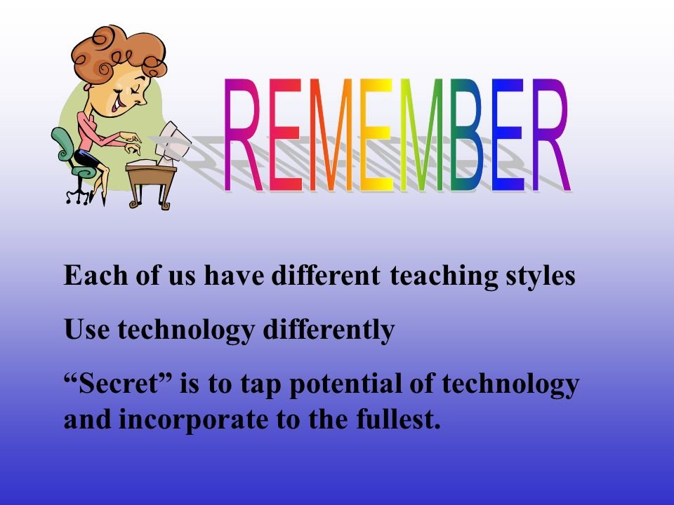Each of us have different teaching styles Use technology differently Secret is to tap potential of technology and incorporate to the fullest.