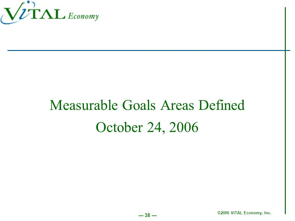 ©2006 ViTAL Economy, Inc. 38 Measurable Goals Areas Defined October 24, 2006