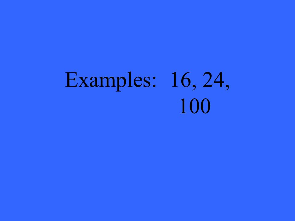 Examples: 16, 24, 100