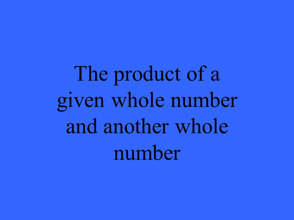 The product of a given whole number and another whole number
