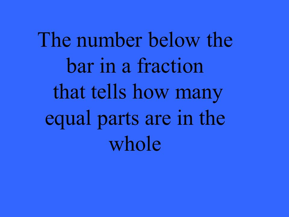 The number below the bar in a fraction that tells how many equal parts are in the whole